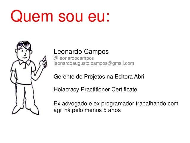 Leonardo Campos @leonardocampos leonardoaugusto.campos@gmail.com Gerente de Projetos na Editora Abril Holacracy Practition...