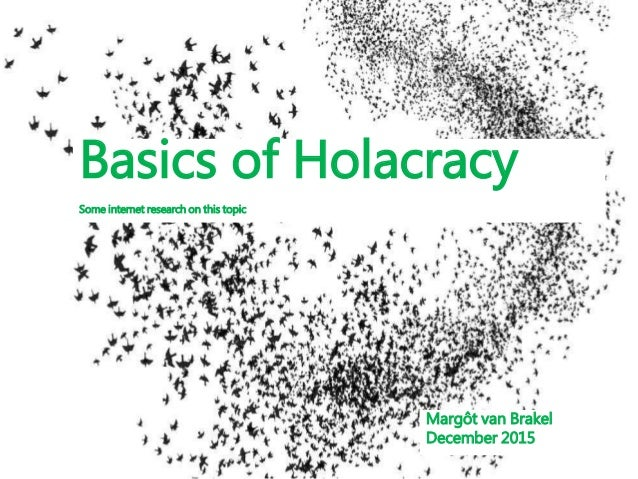 Basics of Holacracy Some internet research on this topic Margôt van Brakel December 2015