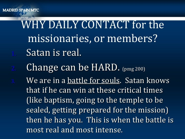 WHY DAILY CONTACT for the      missionaries, or members?1.   Satan is real.2.   Change can be HARD. (pmg 200)3.   We are i...