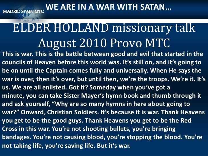 WE ARE IN A WAR WITH SATAN…   ELDER HOLLAND missionary talk      August 2010 Provo MTCThis is war. This is the battle betw...