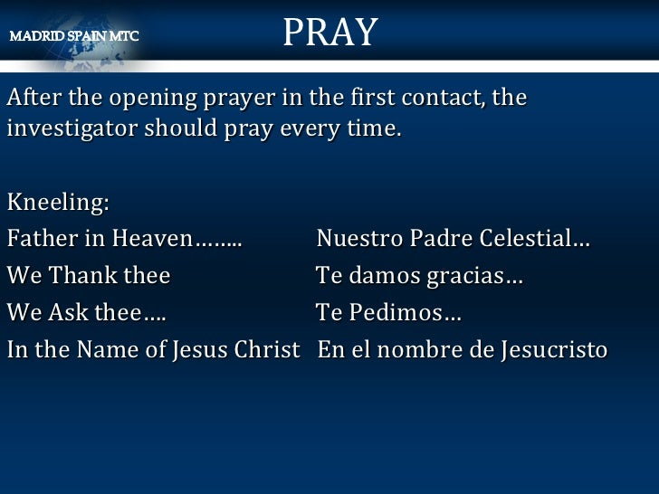 PRAYAfter the opening prayer in the first contact, theinvestigator should pray every time.Kneeling:Father in Heaven……..   ...