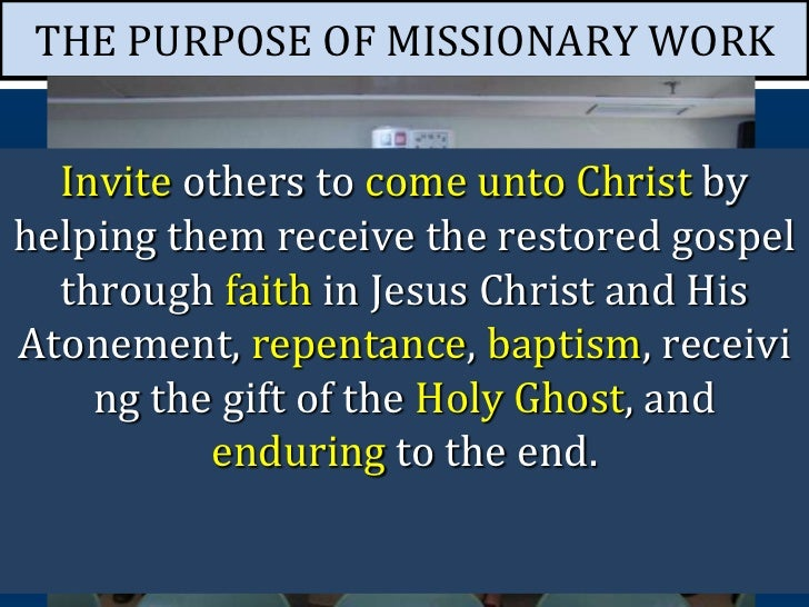 THE PURPOSE OF MISSIONARY WORK  Invite others to come unto Christ byhelping them receive the restored gospel  through fait...