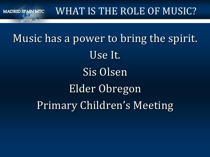 WHAT IS THE ROLE OF MUSIC?Music has a power to bring the spirit.               Use It.              Sis Olsen           El...