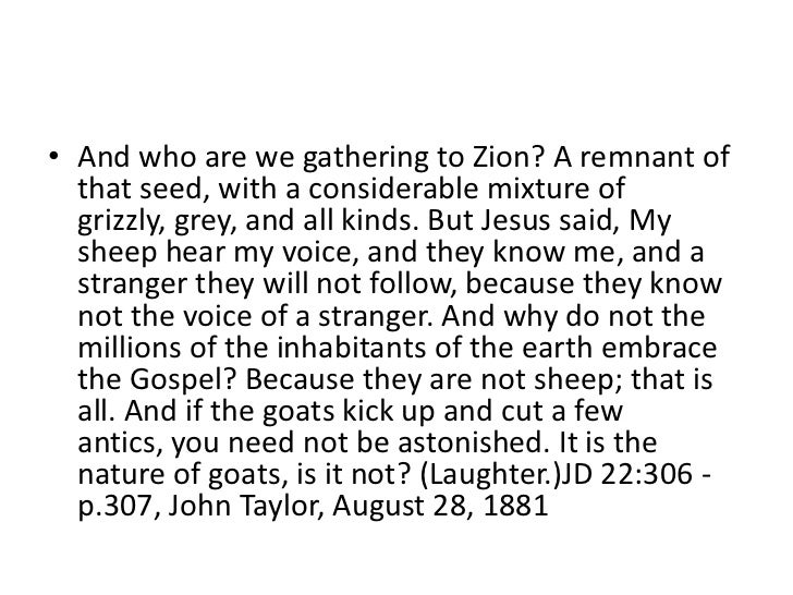• And who are we gathering to Zion? A remnant of  that seed, with a considerable mixture of  grizzly, grey, and all kinds....
