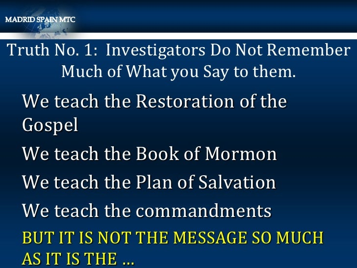 Truth No. 1: Investigators Do Not Remember       Much of What you Say to them. We teach the Restoration of the Gospel We t...