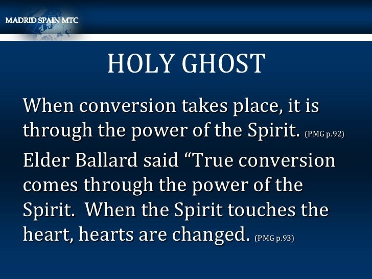 "HOLY GHOSTWhen conversion takes place, it isthrough the power of the Spirit.      (PMG p.92)Elder Ballard said ""True conve..."