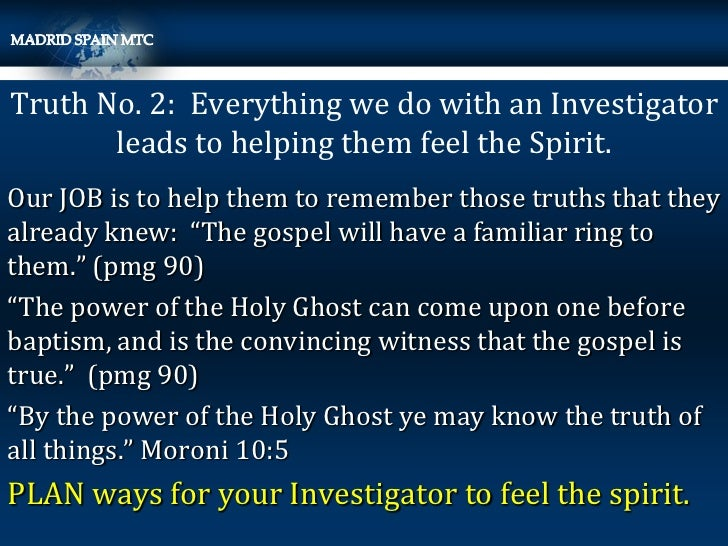 Truth No. 2: Everything we do with an Investigator       leads to helping them feel the Spirit.Our JOB is to help them to ...