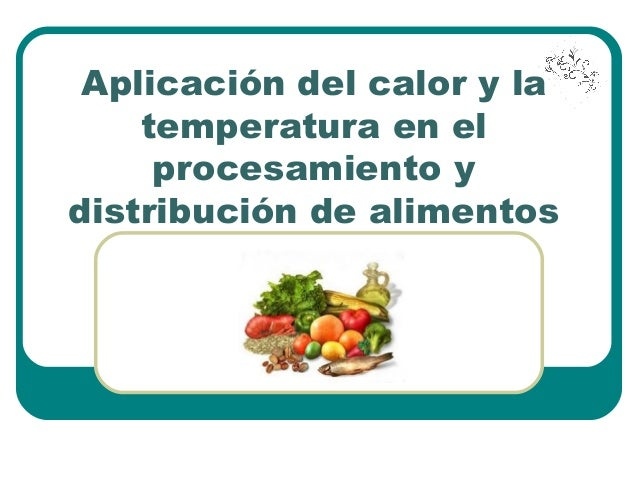 Aplicación del calor y la temperatura en el procesamiento y distribución de alimentos