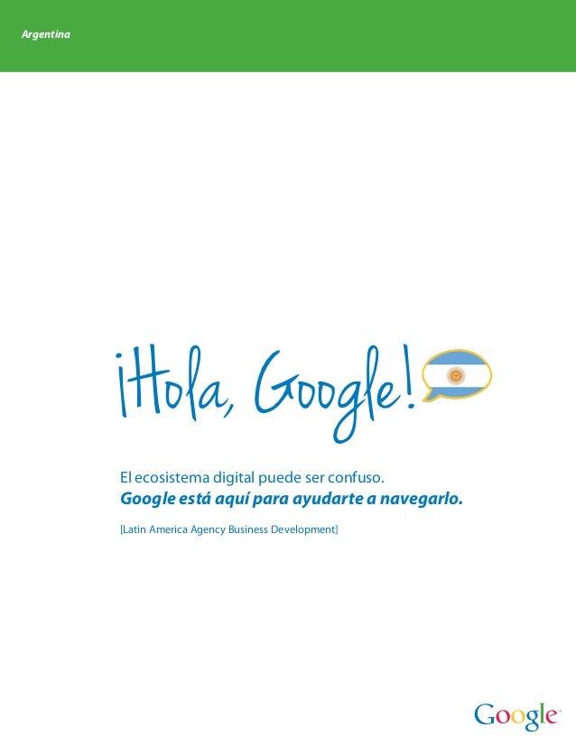 Argentina             Hola, Google!            El ecosistema digital puede ser confuso.            Google está aquí para a...
