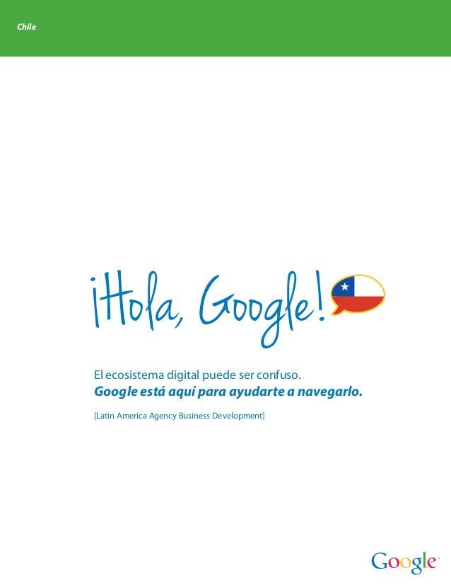 Chile         Hola, Google!        El ecosistema digital puede ser confuso.        Google está aquí para ayudarte a navega...