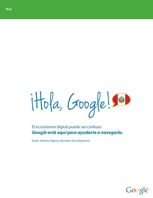 Perú        Hola, Google!       El ecosistema digital puede ser confuso.       Google está aquí para ayudarte a navegarlo....