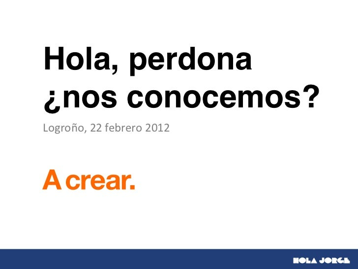 Hola, perdona¿nos conocemos?Logroño, 22 febrero 2012