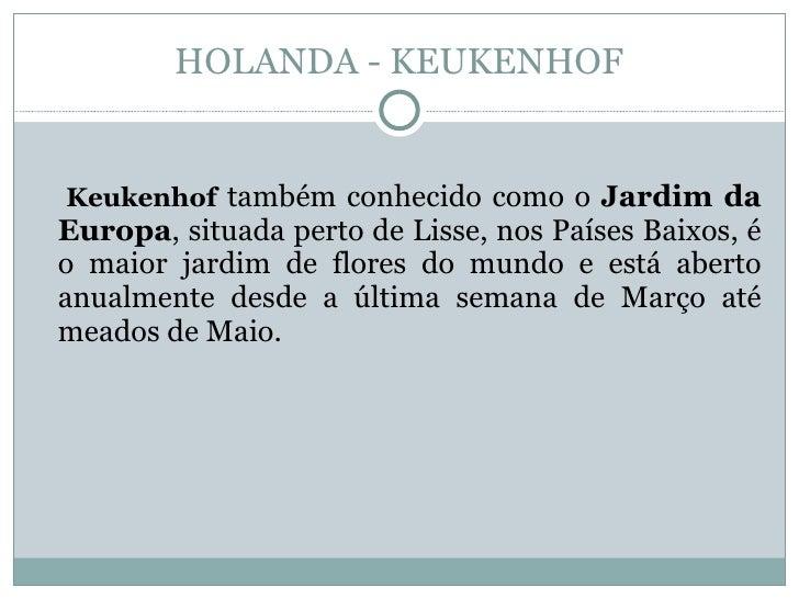 HOLANDA - KEUKENHOF   Keukenhof também conhecido como o Jardim da Europa, situada perto de Lisse, nos Países Baixos, é o m...