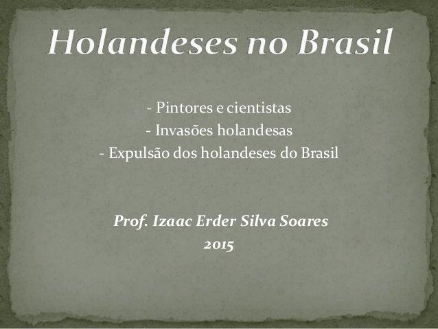 - Pintores e cientistas - Invasões holandesas - Expulsão dos holandeses do Brasil Prof. Izaac Erder Silva Soares 2015