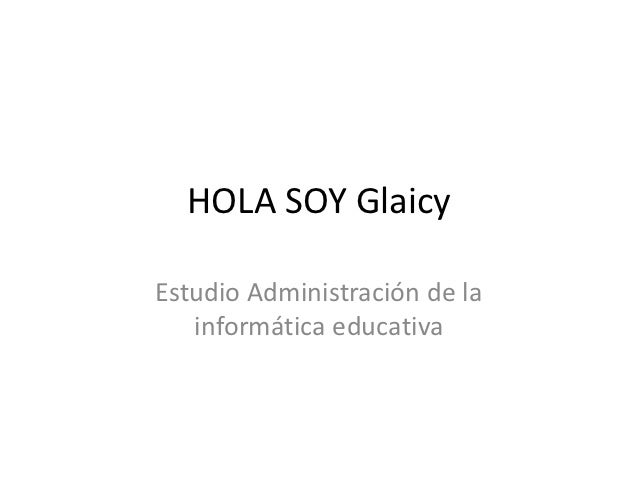 HOLA SOY GlaicyEstudio Administración de la   informática educativa
