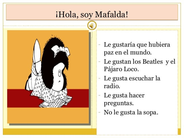 ¡Hola, soy Mafalda!¡Hola, soy Mafalda! - Le gustaría que hubiera paz en el mundo. - Le gustan los Beatles y el Pájaro Loco...