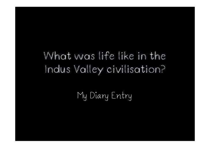 What was life like in theIndus Valley civilisation?       My Diary Entry