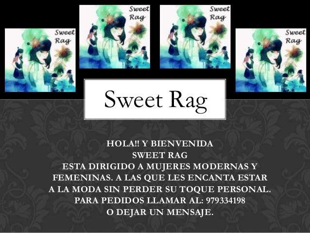 Sweet Rag           HOLA!! Y BIENVENIDA                SWEET RAG   ESTA DIRIGIDO A MUJERES MODERNAS Y FEMENINAS. A LAS QUE...