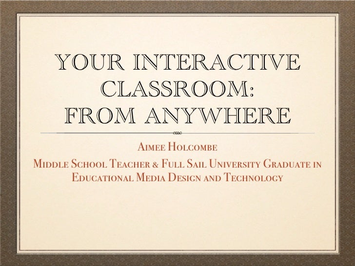 YOUR INTERACTIVE        CLASSROOM:      FROM ANYWHERE                    Aimee Holcombe Middle School Teacher & Full Sail ...