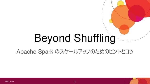 1IBM Spark 1 Beyond Shuffling Apache Spark のスケールアップのためのヒントとコツ