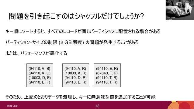 13 13IBM Spark 13 問題を引き起こすのはシャッフルだけでしょうか? キー順にソートすると、すべてのレコードが同じパーティションに配置される場合がある パーティション・サイズの制限 (2 GB 程度) の問題が発生することがある ...
