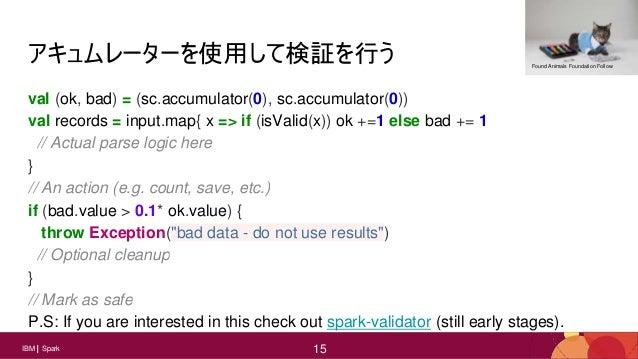 15 15IBM Spark 15 アキュムレーターを使用して検証を行う val (ok, bad) = (sc.accumulator(0), sc.accumulator(0)) val records = input.map{ x => ...