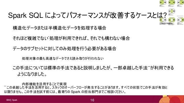16 16IBM Spark 16 Spark SQL によってパフォーマンスが改善するケースとは? 構造化データまたは半構造化データを処理する場合 それほど複雑でない*処理が利用できれば、それでも構わない場合 データのサブセットに対してのみ処...