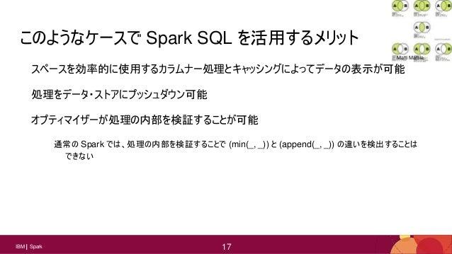 17 17IBM Spark 17 このようなケースで Spark SQL を活用するメリット スペースを効率的に使用するカラムナー処理とキャッシングによってデータの表示が可能 処理をデータ・ストアにプッシュダウン可能 オプティマイザーが処理の...