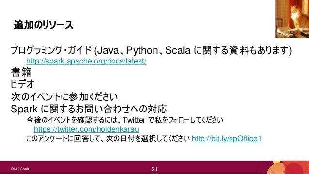 21IBM Spark 21 追加のリソース プログラミング・ガイド (Java、Python、Scala に関する資料もあります) http://spark.apache.org/docs/latest/ 書籍 ビデオ 次のイベントに参加くだ...