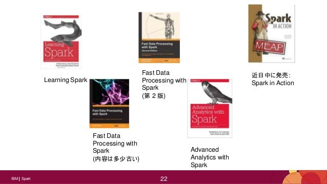 22IBM Spark 22 Learning Spark Fast Data Processing with Spark (内容は多少古い) Fast Data Processing with Spark (第 2 版) Advanced A...