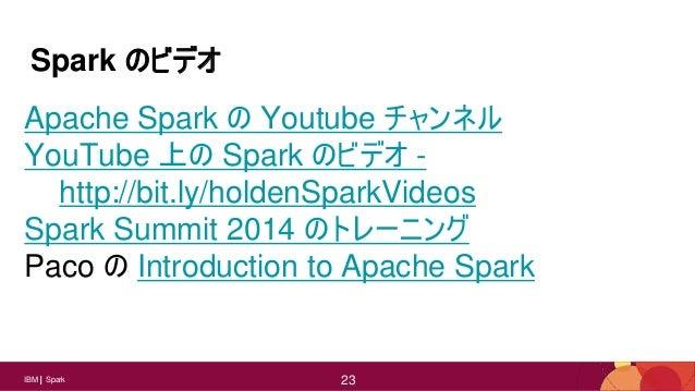 23IBM Spark 23 Spark のビデオ Apache Spark の Youtube チャンネル YouTube 上の Spark のビデオ - http://bit.ly/holdenSparkVideos Spark Summi...