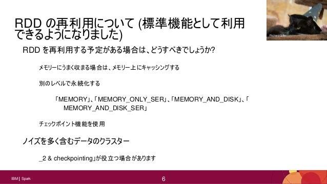 6 6IBM Spark 6 RDD の再利用について (標準機能として利用 できるようになりました) RDD を再利用する予定がある場合は、どうすべきでしょうか? メモリーにうまく収まる場合は、メモリー上にキャッシングする 別のレベルで永続化...