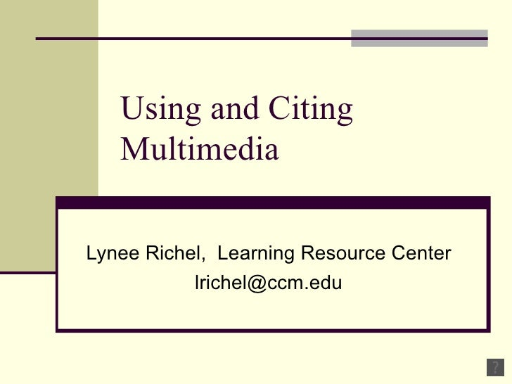 Using and Citing Multimedia Lynee Richel,  Learning Resource Center [email_address]
