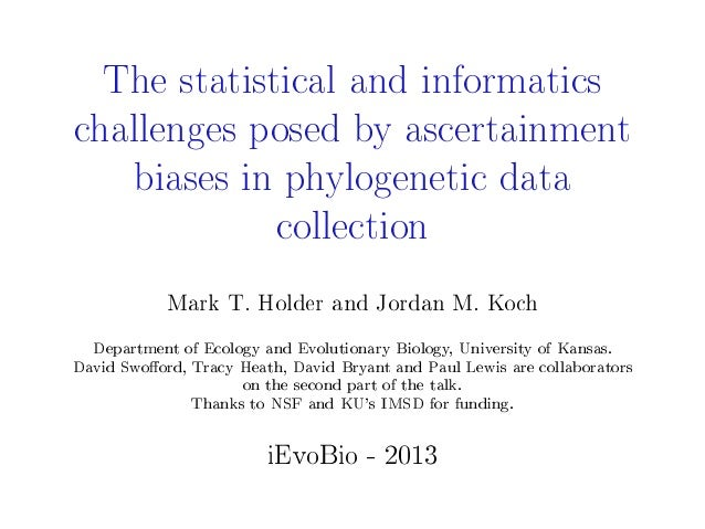The statistical and informaticschallenges posed by ascertainmentbiases in phylogenetic datacollectionMark T. Holder and Jo...