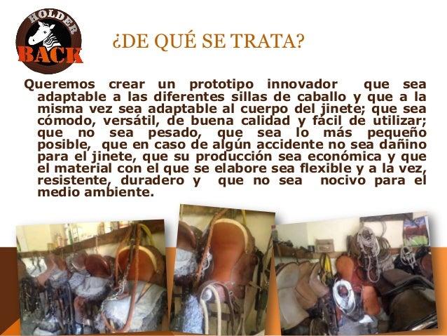 ¿DE QUÉ SE TRATA? Queremos crear un prototipo innovador que sea adaptable a las diferentes sillas de caballo y que a la mi...