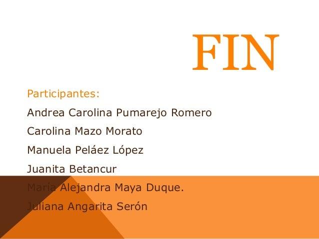 FIN Participantes: Andrea Carolina Pumarejo Romero Carolina Mazo Morato  Manuela Peláez López Juanita Betancur María Aleja...