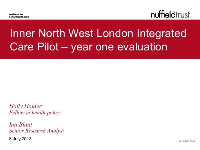 © Nuffield Trust Inner North West London Integrated Care Pilot – year one evaluation 8 July 2013 Holly Holder Fellow in he...