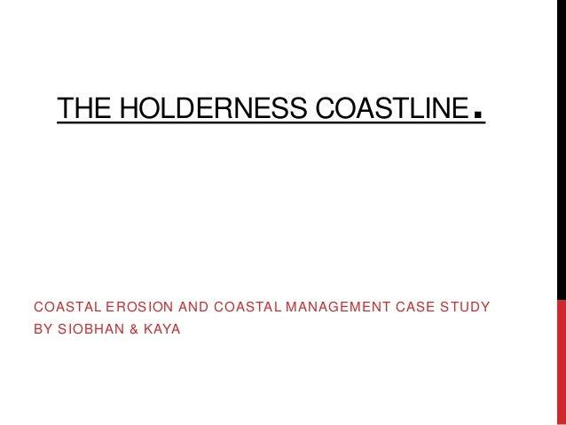THE HOLDERNESS COASTLINE                    .COASTAL EROSION AND COASTAL MANAGEMENT CASE STUDYBY SIOBHAN & KAYA