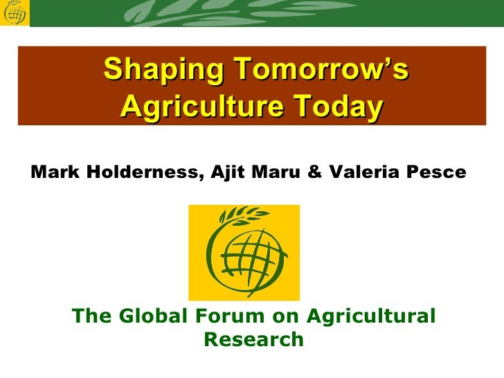 Shaping Tomorrow's Agriculture Today Mark Holderness, Ajit Maru & Valeria Pesce  The Global Forum on Agricultural Research