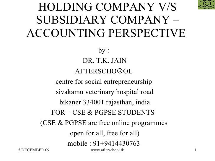 HOLDING COMPANY V/S SUBSIDIARY COMPANY – ACCOUNTING PERSPECTIVE  by :  DR. T.K. JAIN AFTERSCHO ☺ OL  centre for social ent...