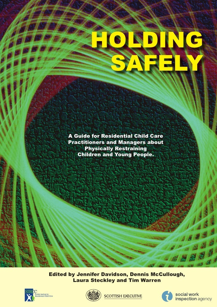 HOLDING                SAFELY         A Guide for Residential Child Care       Practitioners and Managers about           ...