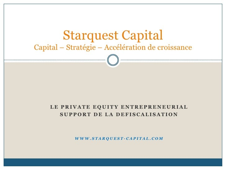 LE PRIVATE EQUITY ENTREPRENEURIAL <br />SUPPORT DE LA DEFISCALISATION<br />WWW.STARQUEST-CAPITAL.COM<br />Starquest Capita...
