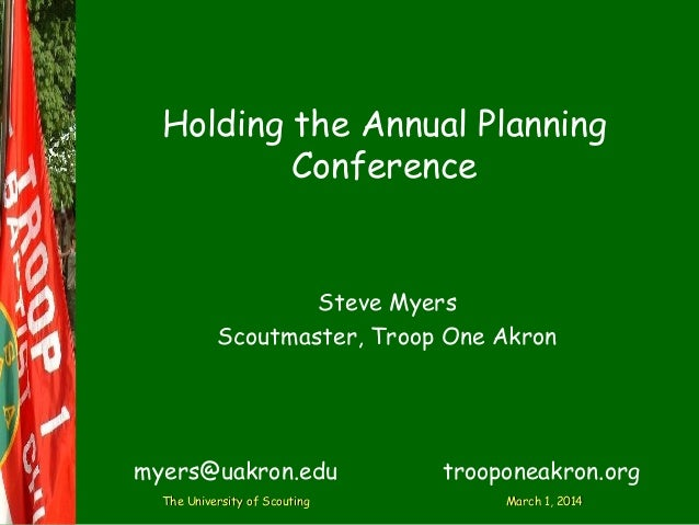 Holding the Annual Planning Conference  Steve Myers Scoutmaster, Troop One Akron  myers@uakron.edu The University of Scout...
