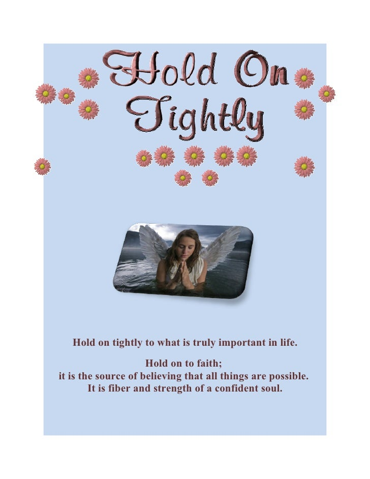 Hold on tightly to what is truly important in life.                       Hold on to faith; it is the source of believing ...