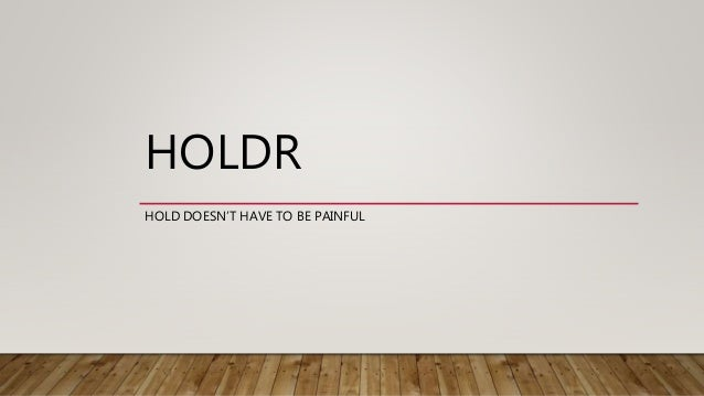 HOLDR HOLD DOESN'T HAVE TO BE PAINFUL