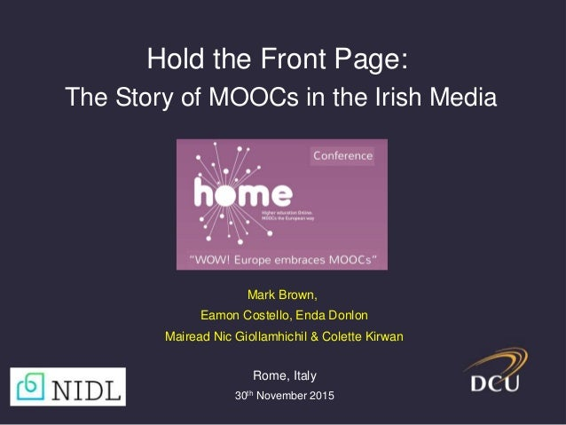 Mark Brown, Eamon Costello, Enda Donlon Mairead Nic Giollamhichil & Colette Kirwan Hold the Front Page: The Story of MOOCs...