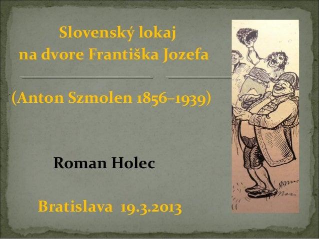 Slovenský lokajna dvore Františka Jozefa(Anton Szmolen 1856–1939)     Roman Holec   Bratislava 19.3.2013