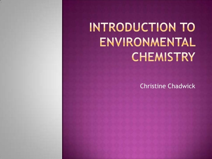 Introduction to Environmental Chemistry<br />Christine Chadwick<br />