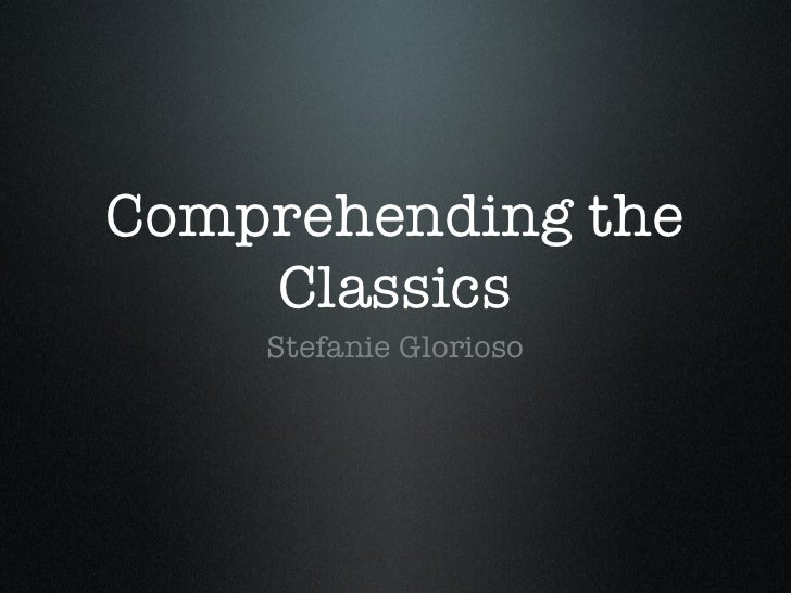Comprehending the Classics <ul><li>Stefanie Glorioso </li></ul>