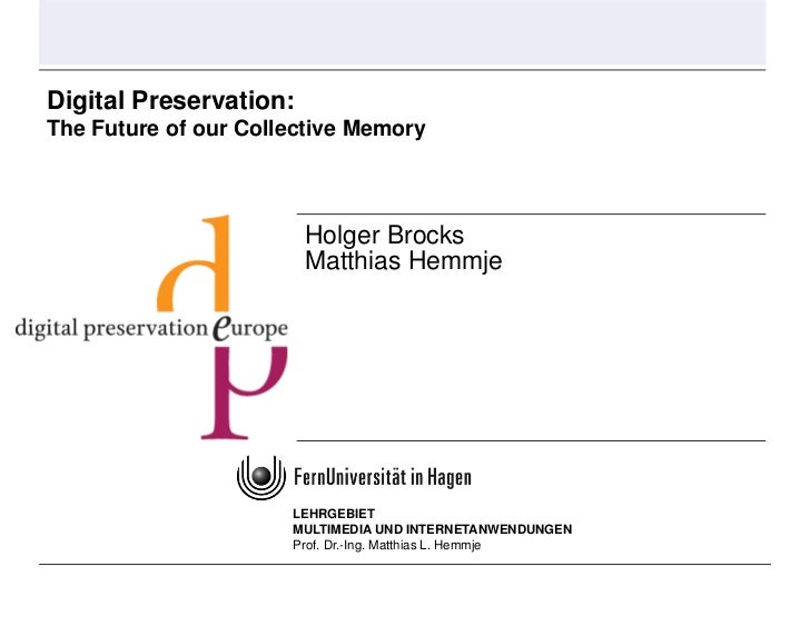 Digital Preservation: The Future of our Collective Memory                            Holger Brocks                        ...